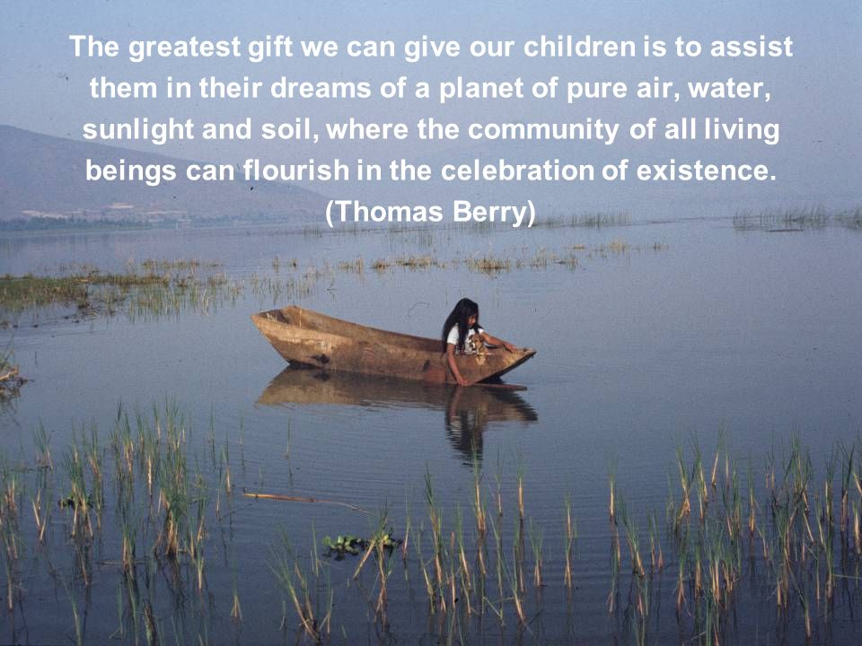 The greatest gift we can give our children is to assist them in their dreams of a planet of pure air, water, sunlight and soil, where the community of all living beings can flourish in the celebration of existence. (Thomas Berry)