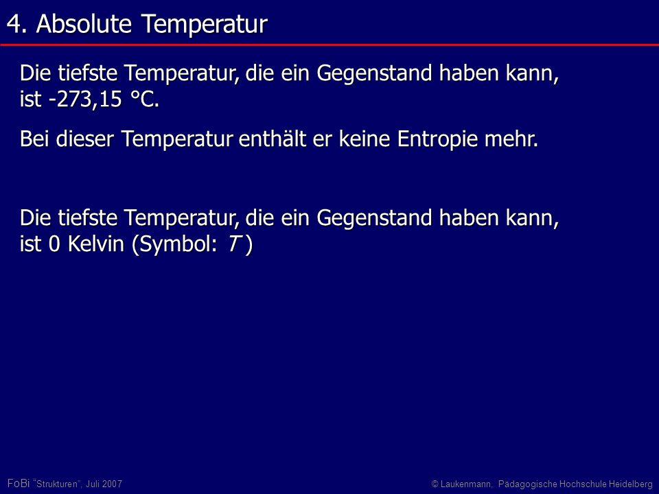 4. Absolute Temperatur Die tiefste Temperatur, die ein Gegenstand haben kann, ist -273,15 °C. Bei dieser Temperatur enthält er keine Entropie mehr.
