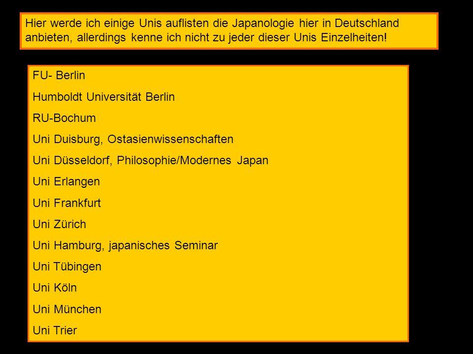 Hier werde ich einige Unis auflisten die Japanologie hier in Deutschland anbieten, allerdings kenne ich nicht zu jeder dieser Unis Einzelheiten!