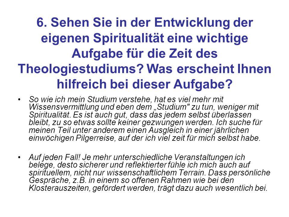 6. Sehen Sie in der Entwicklung der eigenen Spiritualität eine wichtige Aufgabe für die Zeit des Theologiestudiums Was erscheint Ihnen hilfreich bei dieser Aufgabe