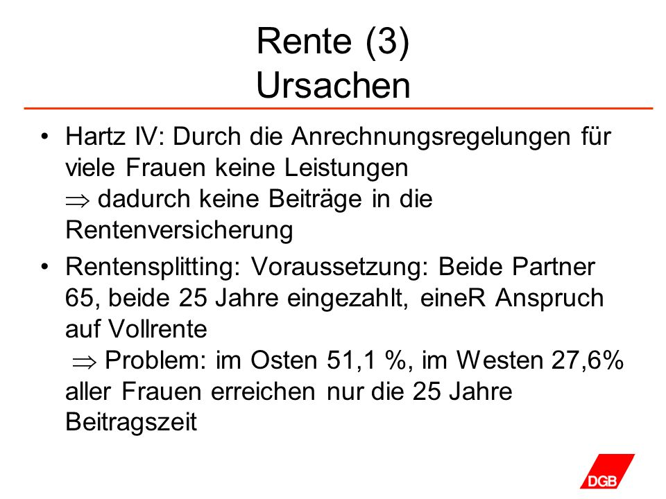 Rente (3) Ursachen Hartz IV: Durch die Anrechnungsregelungen für viele Frauen keine Leistungen  dadurch keine Beiträge in die Rentenversicherung.