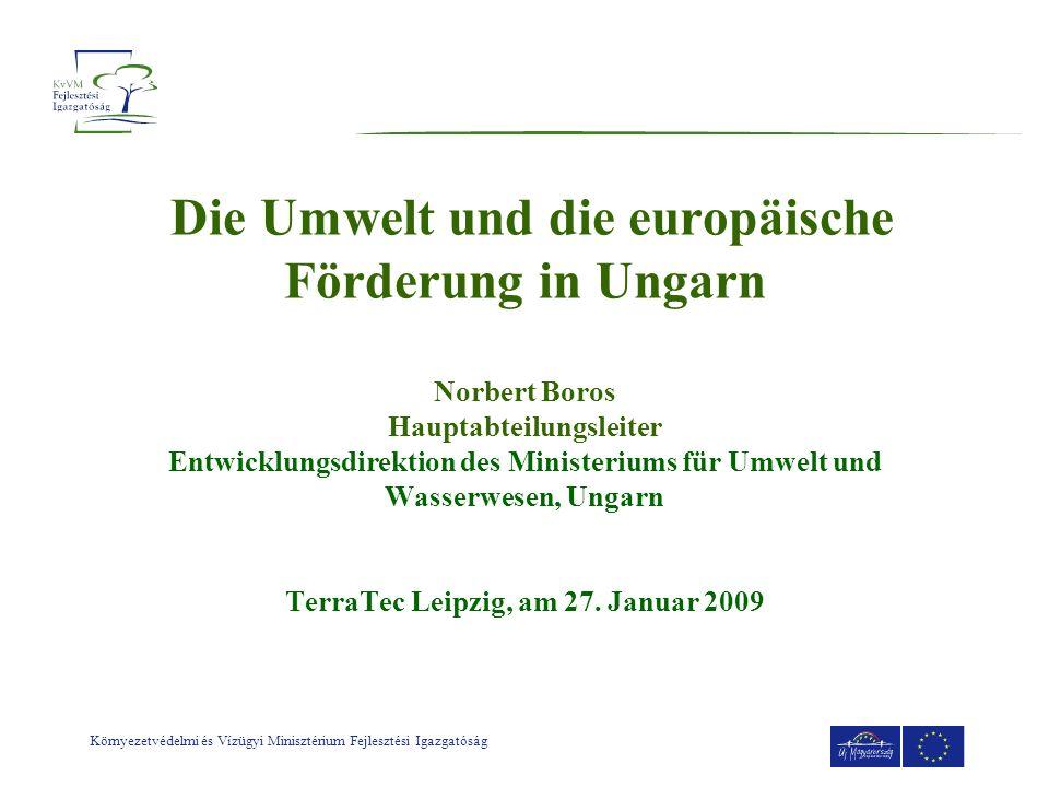 Die Umwelt und die europäische Förderung in Ungarn Norbert Boros Hauptabteilungsleiter Entwicklungsdirektion des Ministeriums für Umwelt und Wasserwesen, Ungarn TerraTec Leipzig, am 27.