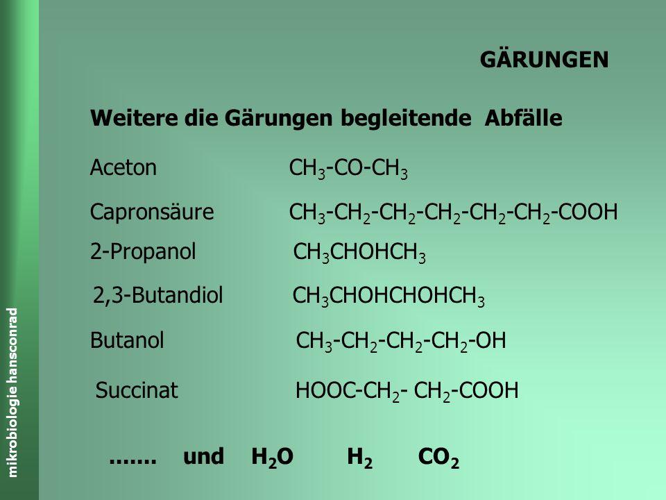 GÄRUNGEN Weitere die Gärungen begleitende Abfälle. Aceton CH3-CO-CH3. Capronsäure CH3-CH2-CH2-CH2-CH2-CH2-COOH.