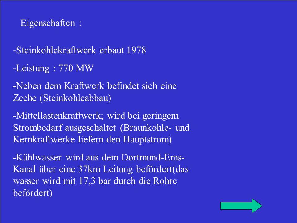 Eigenschaften : -Steinkohlekraftwerk erbaut 1978. -Leistung : 770 MW. -Neben dem Kraftwerk befindet sich eine Zeche (Steinkohleabbau)