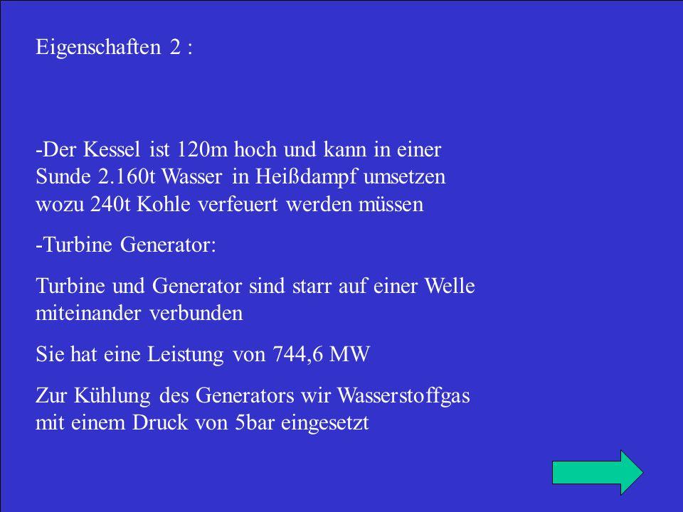 Eigenschaften 2 : -Der Kessel ist 120m hoch und kann in einer Sunde 2.160t Wasser in Heißdampf umsetzen wozu 240t Kohle verfeuert werden müssen.