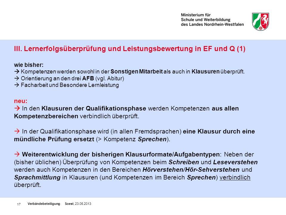 III. Lernerfolgsüberprüfung und Leistungsbewertung in EF und Q (1) wie bisher:  Kompetenzen werden sowohl in der Sonstigen Mitarbeit als auch in Klausuren überprüft.  Orientierung an den drei AFB (vgl. Abitur)  Facharbeit und Besondere Lernleistung neu:  In den Klausuren der Qualifikationsphase werden Kompetenzen aus allen Kompetenzbereichen verbindlich überprüft.  In der Qualifikationsphase wird (in allen Fremdsprachen) eine Klausur durch eine mündliche Prüfung ersetzt (> Kompetenz Sprechen).  Weiterentwicklung der bisherigen Klausurformate/Aufgabentypen: Neben der (bisher üblichen) Überprüfung von Kompetenzen beim Schreiben und Leseverstehen werden auch Kompetenzen in den Bereichen Hörverstehen/Hör-Sehverstehen und Sprachmittlung in Klausuren (und Kompetenzen im Bereich Sprechen) verbindlich überprüft.