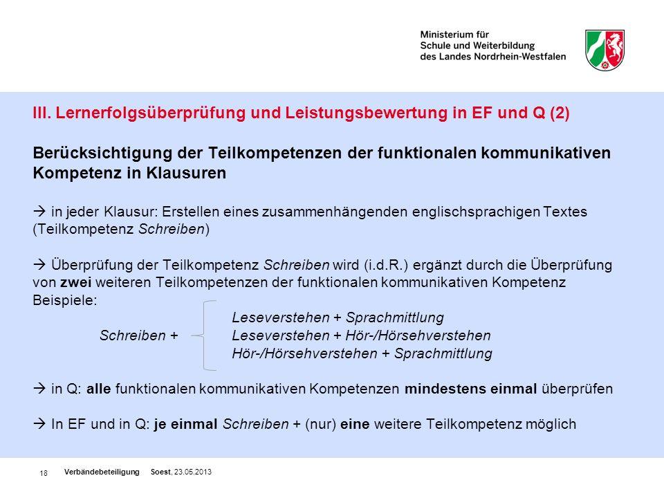 III. Lernerfolgsüberprüfung und Leistungsbewertung in EF und Q (2) Berücksichtigung der Teilkompetenzen der funktionalen kommunikativen Kompetenz in Klausuren  in jeder Klausur: Erstellen eines zusammenhängenden englischsprachigen Textes (Teilkompetenz Schreiben)  Überprüfung der Teilkompetenz Schreiben wird (i.d.R.) ergänzt durch die Überprüfung von zwei weiteren Teilkompetenzen der funktionalen kommunikativen Kompetenz Beispiele: Leseverstehen + Sprachmittlung Schreiben + Leseverstehen + Hör-/Hörsehverstehen Hör-/Hörsehverstehen + Sprachmittlung  in Q: alle funktionalen kommunikativen Kompetenzen mindestens einmal überprüfen  In EF und in Q: je einmal Schreiben + (nur) eine weitere Teilkompetenz möglich
