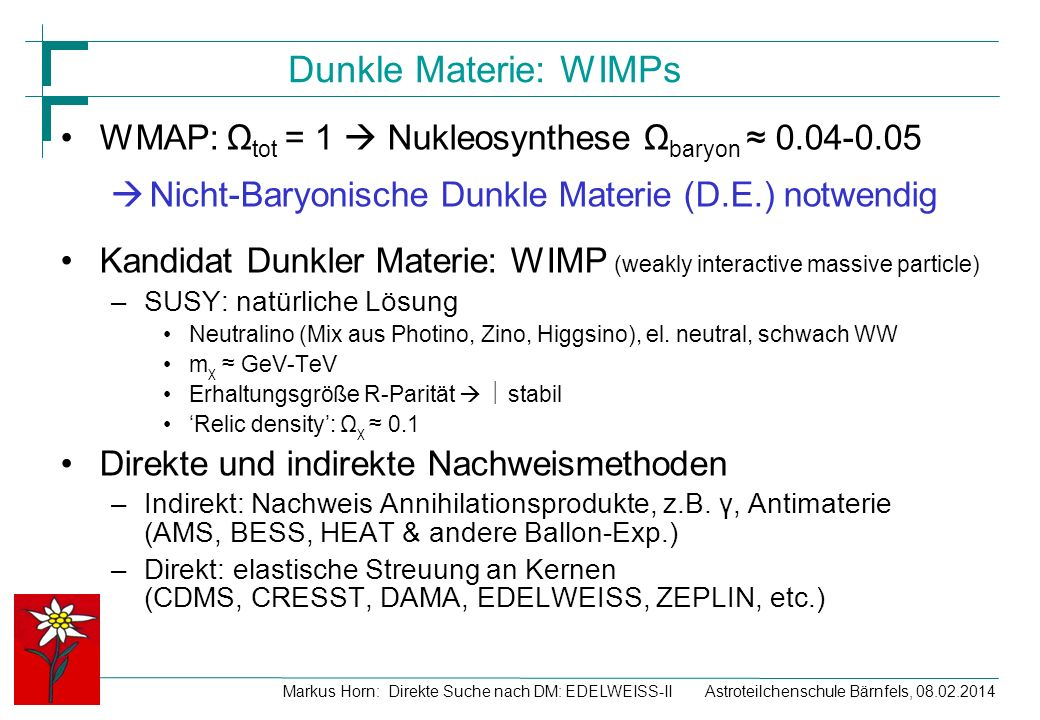 Dunkle Materie: WIMPs WMAP: Ωtot = 1  Nukleosynthese Ωbaryon ≈ 0.04-0.05. Nicht-Baryonische Dunkle Materie (D.E.) notwendig.