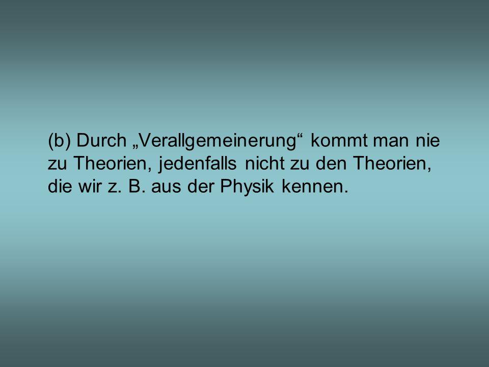 """(b) Durch """"Verallgemeinerung kommt man nie zu Theorien, jedenfalls nicht zu den Theorien, die wir z. B. aus der Physik kennen."""