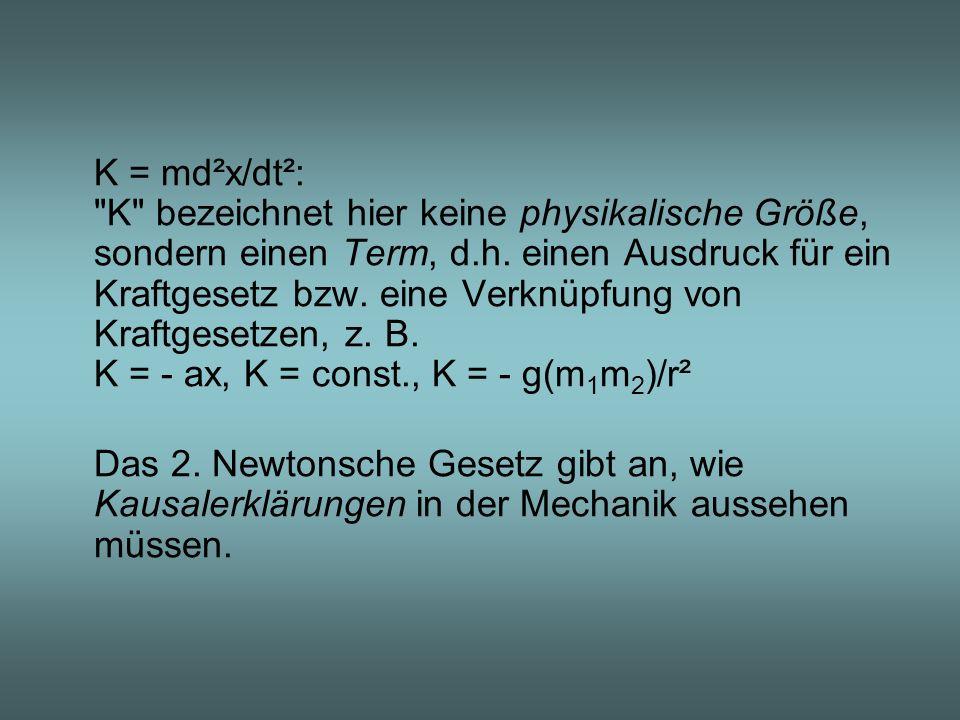 K = md²x/dt²: K bezeichnet hier keine physikalische Größe, sondern einen Term, d.h. einen Ausdruck für ein Kraftgesetz bzw. eine Verknüpfung von Kraftgesetzen, z. B. K = - ax, K = const., K = - g(m1m2)/r²