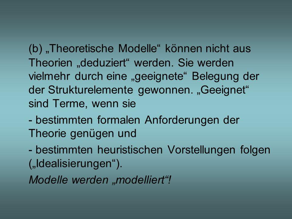 """(b) """"Theoretische Modelle können nicht aus Theorien """"deduziert werden. Sie werden vielmehr durch eine """"geeignete Belegung der der Strukturelemente gewonnen. """"Geeignet sind Terme, wenn sie"""