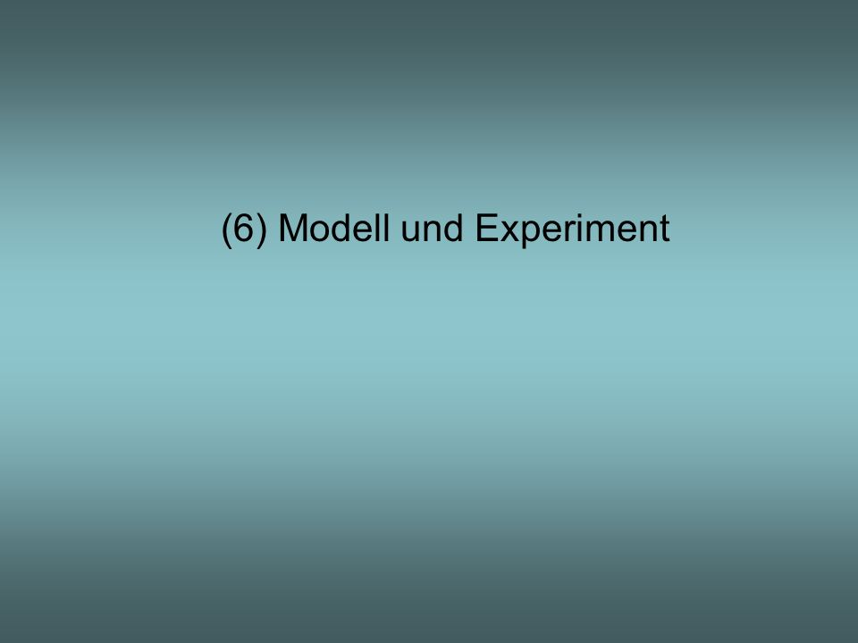 (6) Modell und Experiment