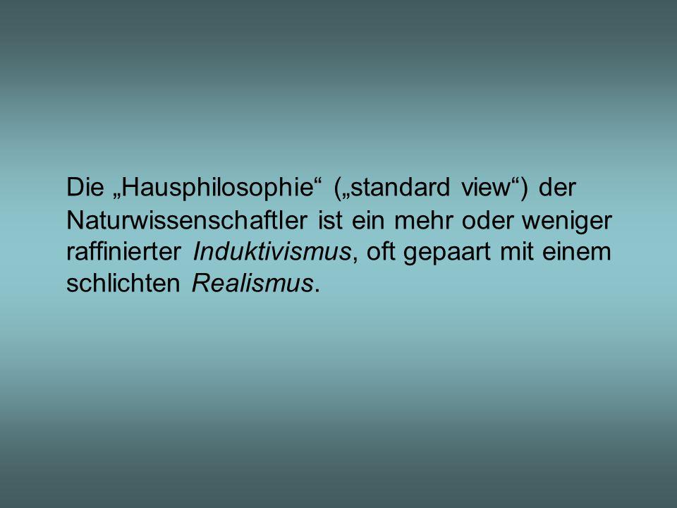 """Die """"Hausphilosophie (""""standard view ) der Naturwissenschaftler ist ein mehr oder weniger raffinierter Induktivismus, oft gepaart mit einem schlichten Realismus."""