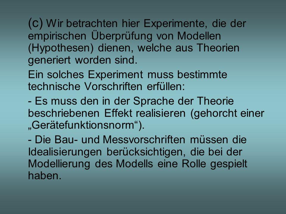 (c) Wir betrachten hier Experimente, die der empirischen Überprüfung von Modellen (Hypothesen) dienen, welche aus Theorien generiert worden sind.