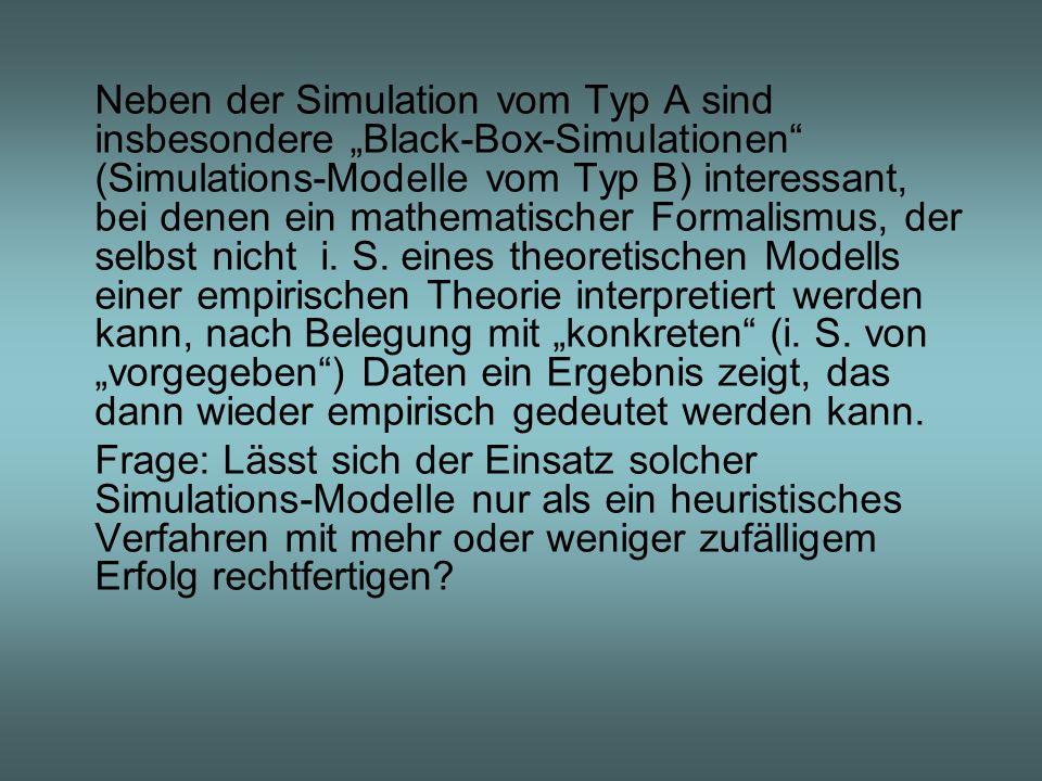 """Neben der Simulation vom Typ A sind insbesondere """"Black-Box-Simulationen (Simulations-Modelle vom Typ B) interessant, bei denen ein mathematischer Formalismus, der selbst nicht i. S. eines theoretischen Modells einer empirischen Theorie interpretiert werden kann, nach Belegung mit """"konkreten (i. S. von """"vorgegeben ) Daten ein Ergebnis zeigt, das dann wieder empirisch gedeutet werden kann."""