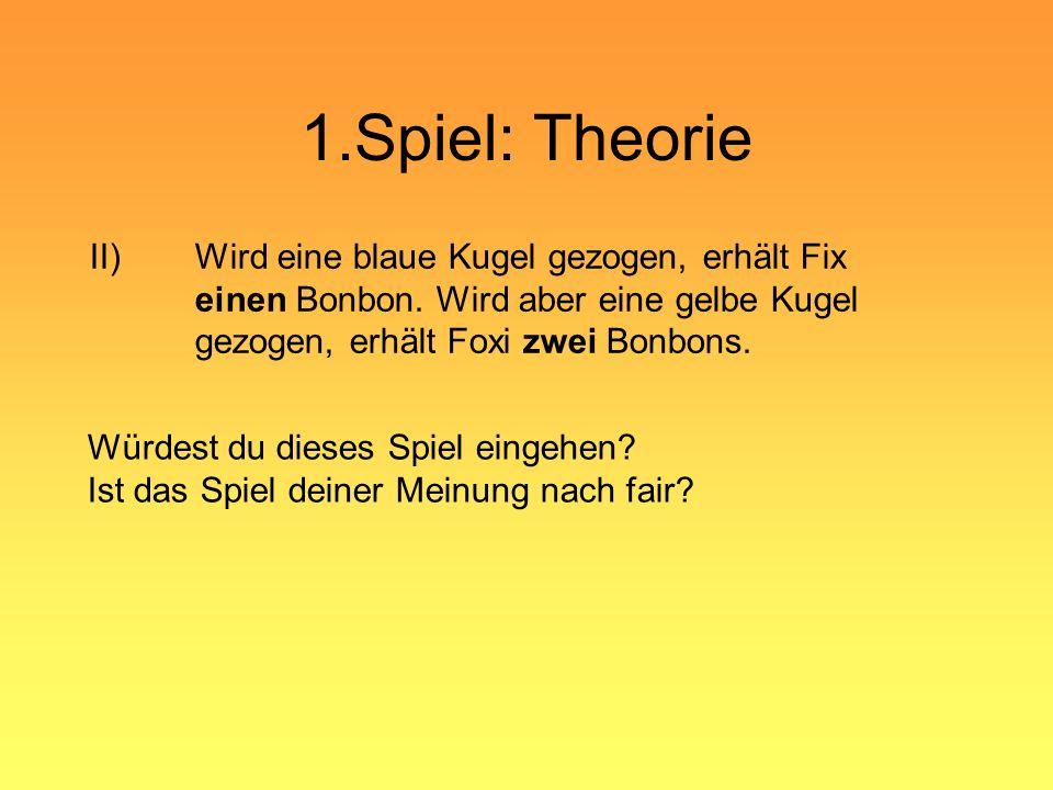 1.Spiel: Theorie II) Wird eine blaue Kugel gezogen, erhält Fix einen Bonbon. Wird aber eine gelbe Kugel gezogen, erhält Foxi zwei Bonbons.