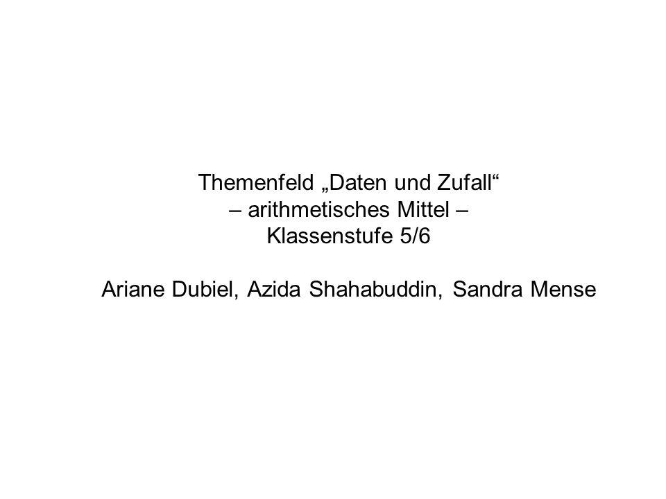 """Themenfeld """"Daten und Zufall – arithmetisches Mittel – Klassenstufe 5/6 Ariane Dubiel, Azida Shahabuddin, Sandra Mense"""