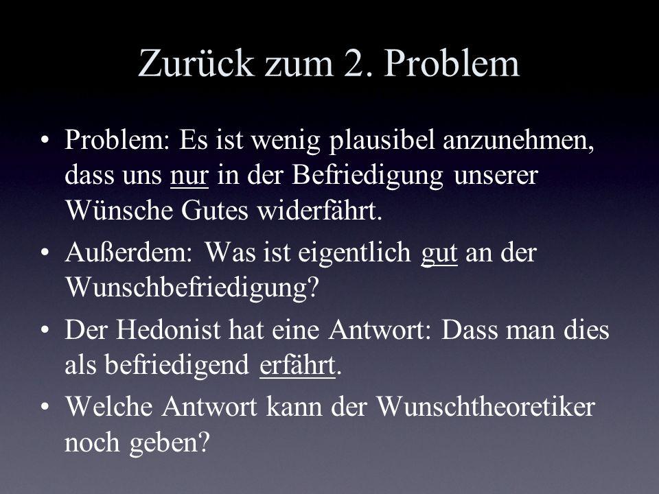 Zurück zum 2. Problem Problem: Es ist wenig plausibel anzunehmen, dass uns nur in der Befriedigung unserer Wünsche Gutes widerfährt.