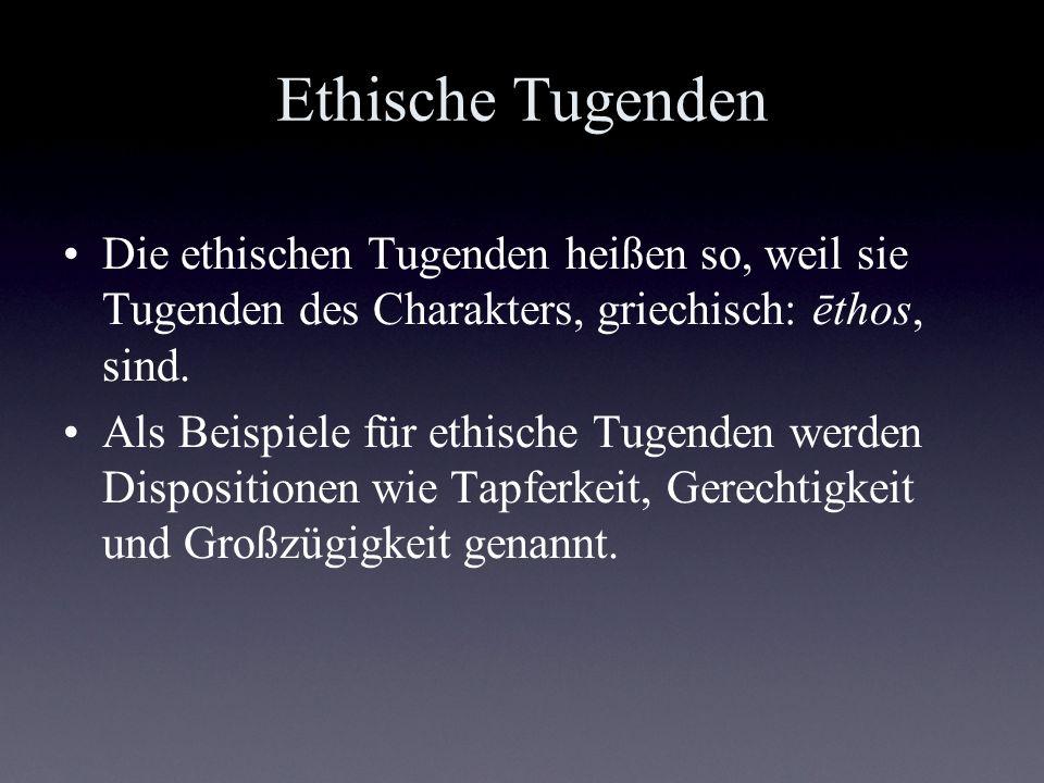 Ethische Tugenden Die ethischen Tugenden heißen so, weil sie Tugenden des Charakters, griechisch: ēthos, sind.