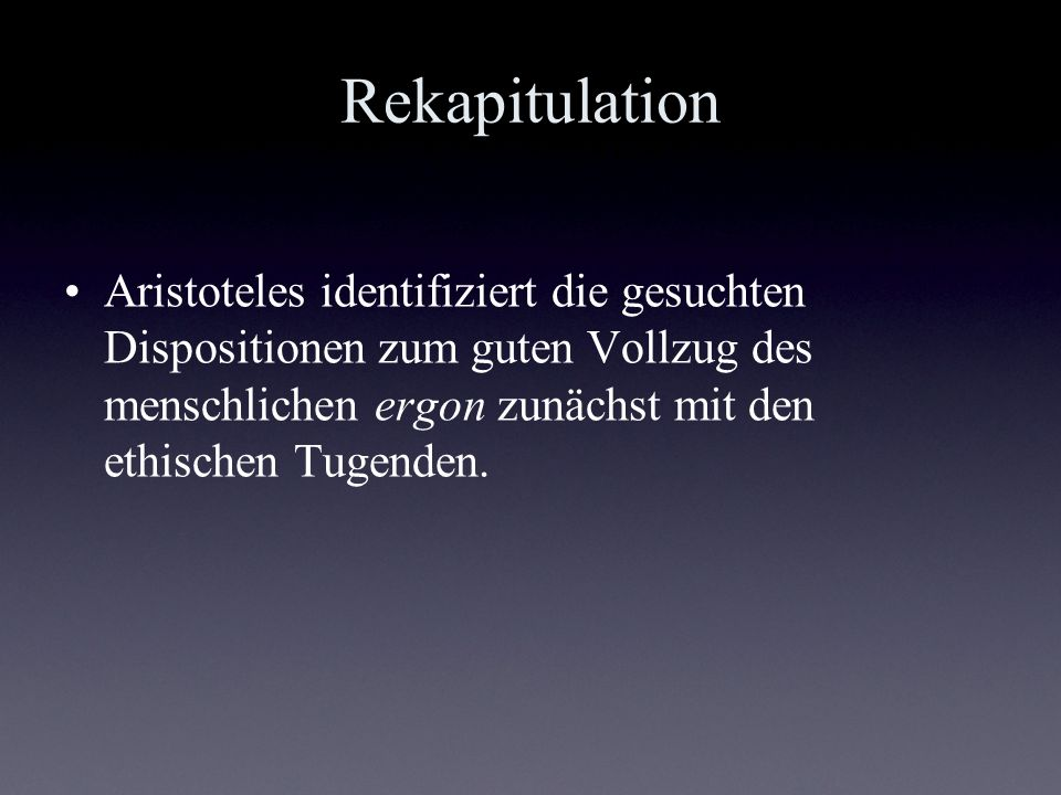 Rekapitulation Aristoteles identifiziert die gesuchten Dispositionen zum guten Vollzug des menschlichen ergon zunächst mit den ethischen Tugenden.