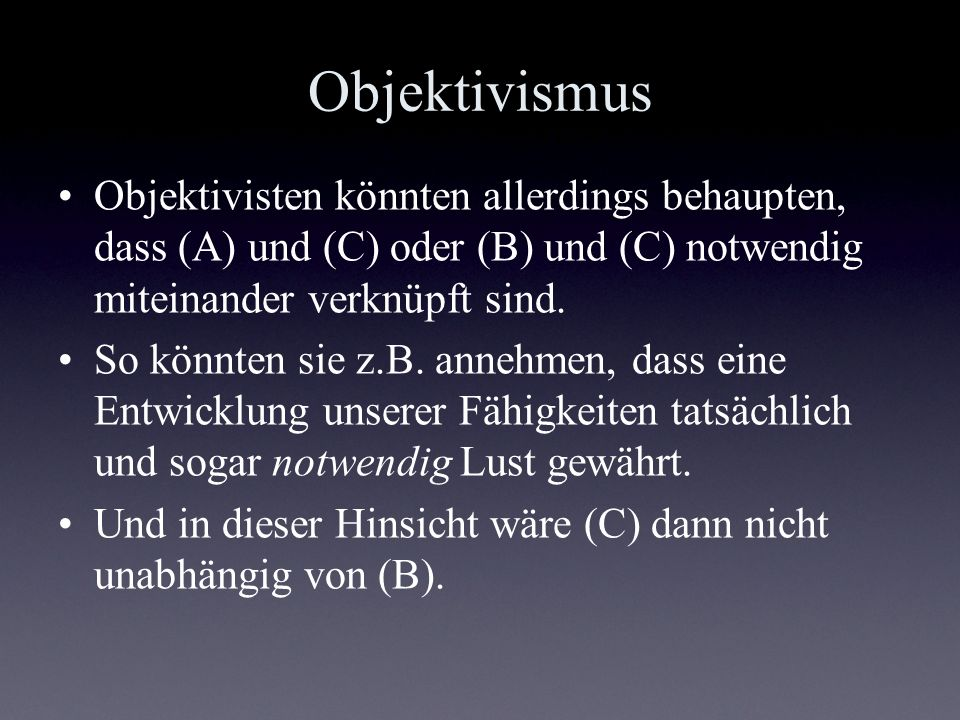 Objektivismus Objektivisten könnten allerdings behaupten, dass (A) und (C) oder (B) und (C) notwendig miteinander verknüpft sind.