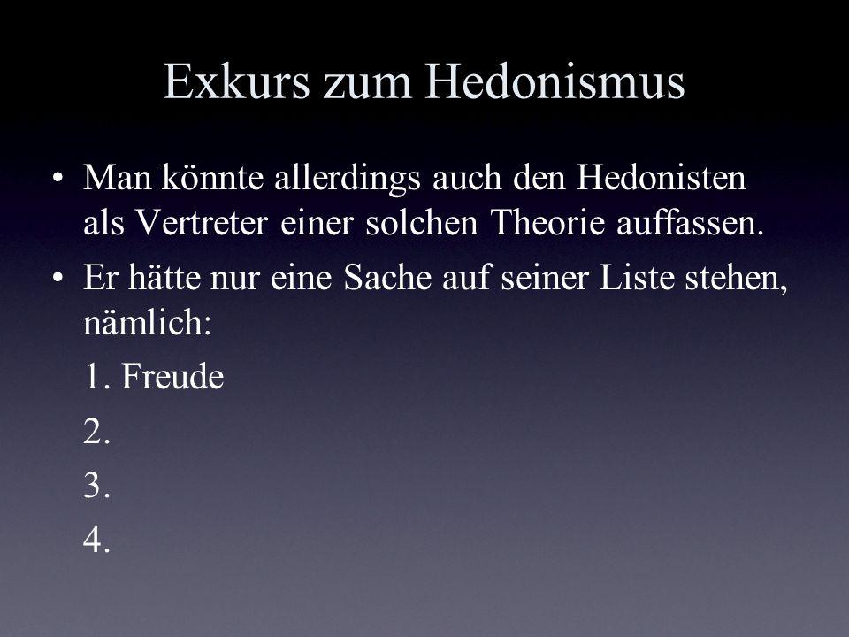 Exkurs zum Hedonismus Man könnte allerdings auch den Hedonisten als Vertreter einer solchen Theorie auffassen.