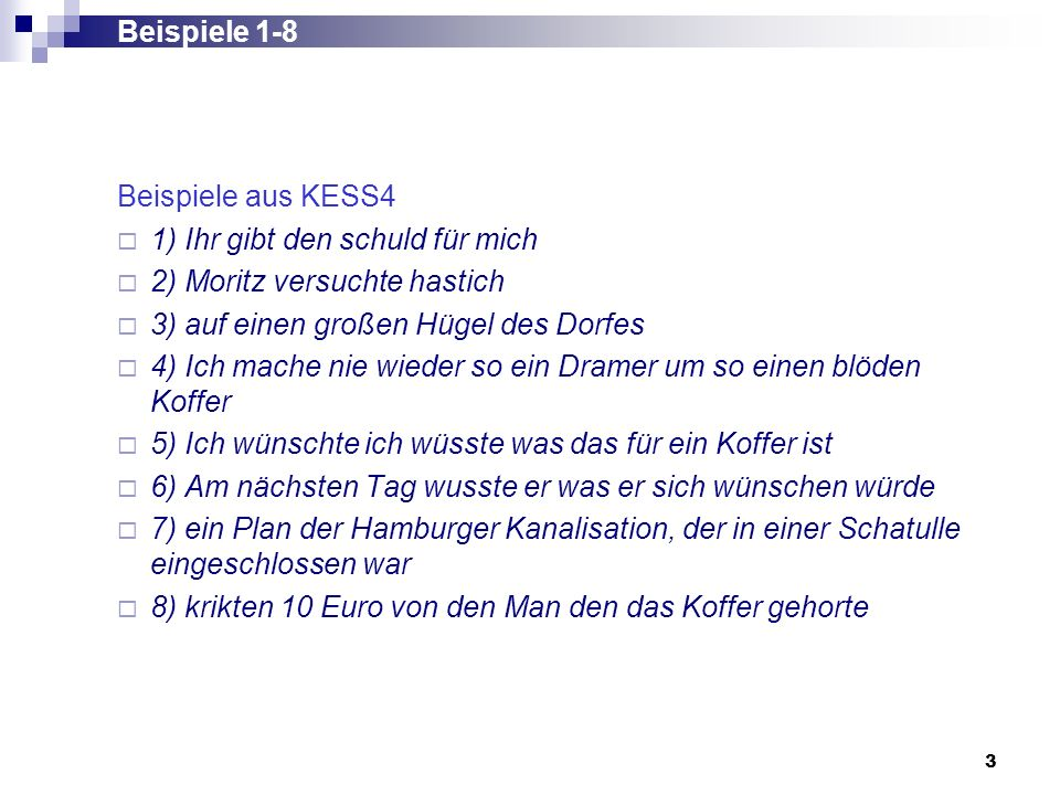 Beispiele 1-8 Beispiele aus KESS4. 1) Ihr gibt den schuld für mich. 2) Moritz versuchte hastich. 3) auf einen großen Hügel des Dorfes.