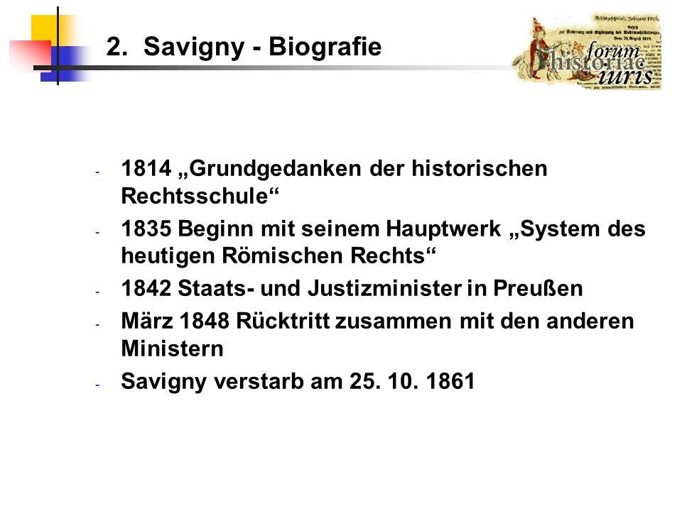 """2. Savigny - Biografie1814 """"Grundgedanken der historischen Rechtsschule 1835 Beginn mit seinem Hauptwerk """"System des heutigen Römischen Rechts"""
