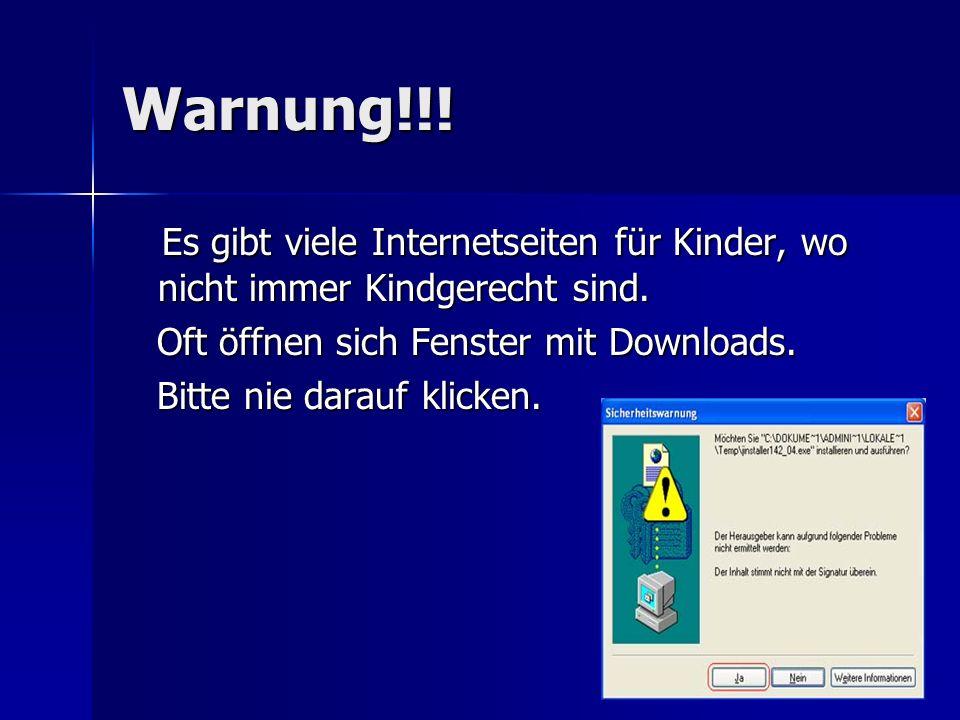 Warnung!!! Es gibt viele Internetseiten für Kinder, wo nicht immer Kindgerecht sind. Oft öffnen sich Fenster mit Downloads.