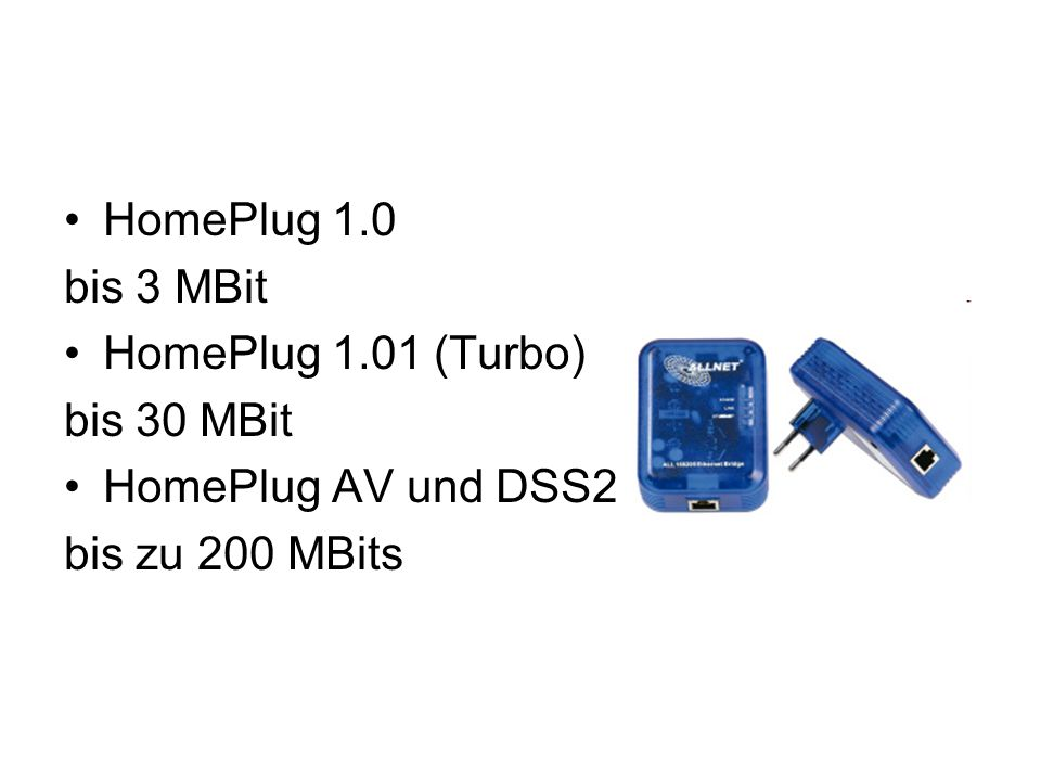HomePlug 1.0 bis 3 MBit HomePlug 1.01 (Turbo) bis 30 MBit HomePlug AV und DSS2 bis zu 200 MBits