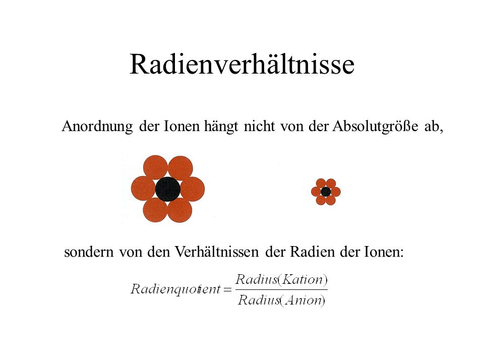 Radienverhältnisse Anordnung der Ionen hängt nicht von der Absolutgröße ab, sondern von den Verhältnissen der Radien der Ionen: