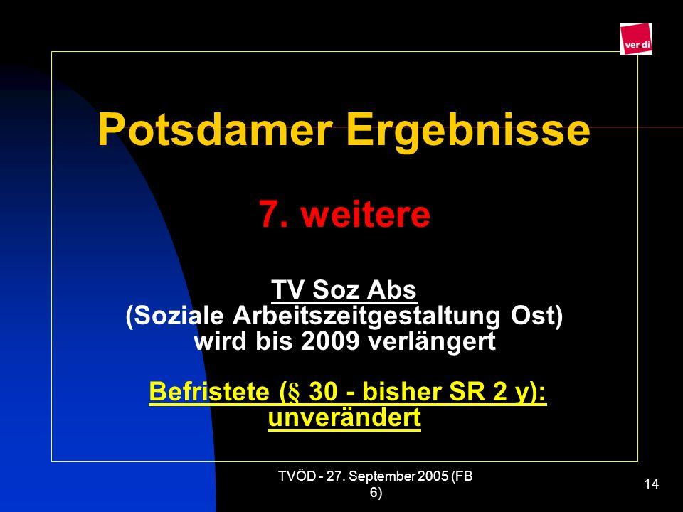 Potsdamer Ergebnisse 7. weitere TV Soz Abs (Soziale Arbeitszeitgestaltung Ost) wird bis 2009 verlängert Befristete (§ 30 - bisher SR 2 y): unverändert