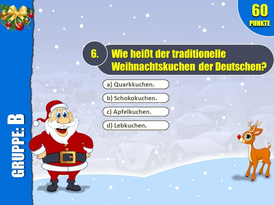 60 PUNKTE 6. Wie heißt der traditionelle Weihnachtskuchen der Deutschen a) Quarkkuchen. b) Schokokuchen.