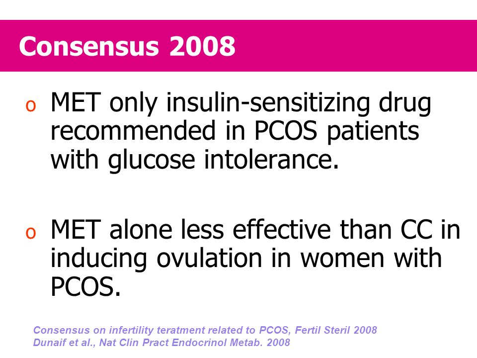 Consensus 2008 MET only insulin-sensitizing drug recommended in PCOS patients with glucose intolerance.