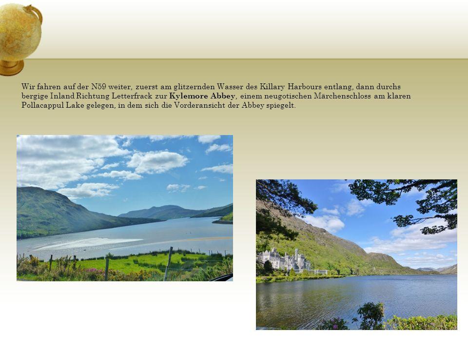 Wir fahren auf der N59 weiter, zuerst am glitzernden Wasser des Killary Harbours entlang, dann durchs bergige Inland Richtung Letterfrack zur Kylemore Abbey, einem neugotischen Märchenschloss am klaren Pollacappul Lake gelegen, in dem sich die Vorderansicht der Abbey spiegelt.