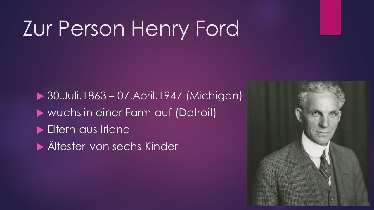 Zur Person Henry Ford 30.Juli.1863 – 07.April.1947 (Michigan)