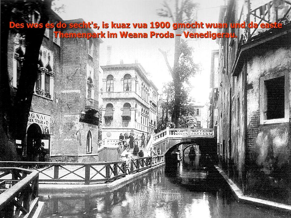 Des wos es do secht s, is kuaz vua 1900 gmocht wuan und da easte Themenpark im Weana Proda – Venedigerau.
