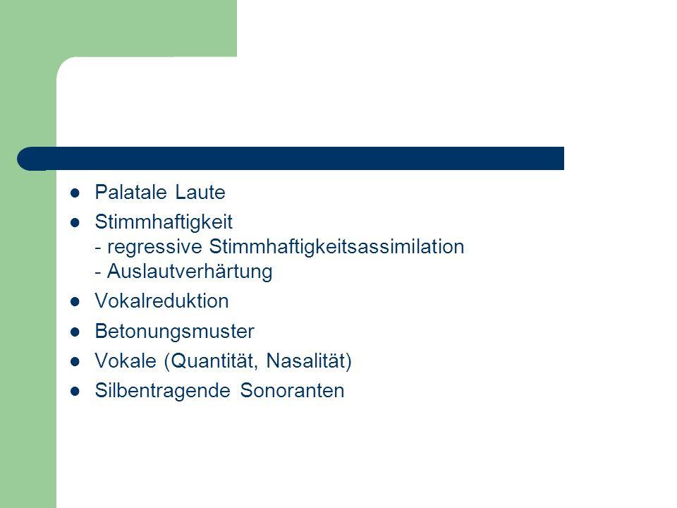 Palatale Laute Stimmhaftigkeit - regressive Stimmhaftigkeitsassimilation - Auslautverhärtung. Vokalreduktion.