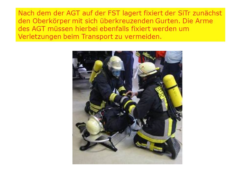 Nach dem der AGT auf der FST lagert fixiert der SiTr zunächst den Oberkörper mit sich überkreuzenden Gurten.