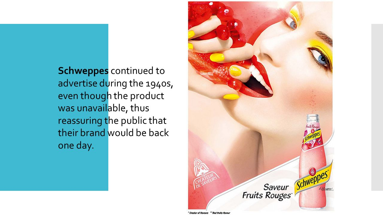 Schweppes continued to advertise during the 1940s, even though the product was unavailable, thus reassuring the public that their brand would be back one day.
