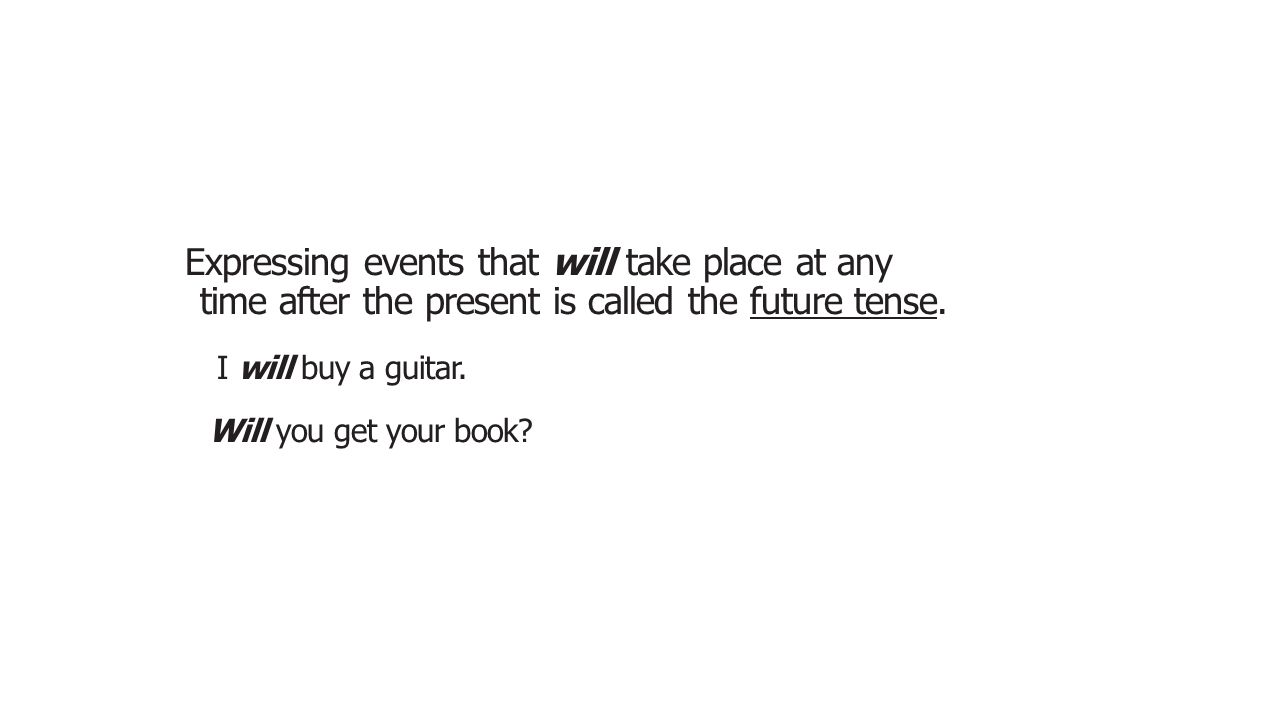 Expressing events that will take place at any time after the present is called the future tense.
