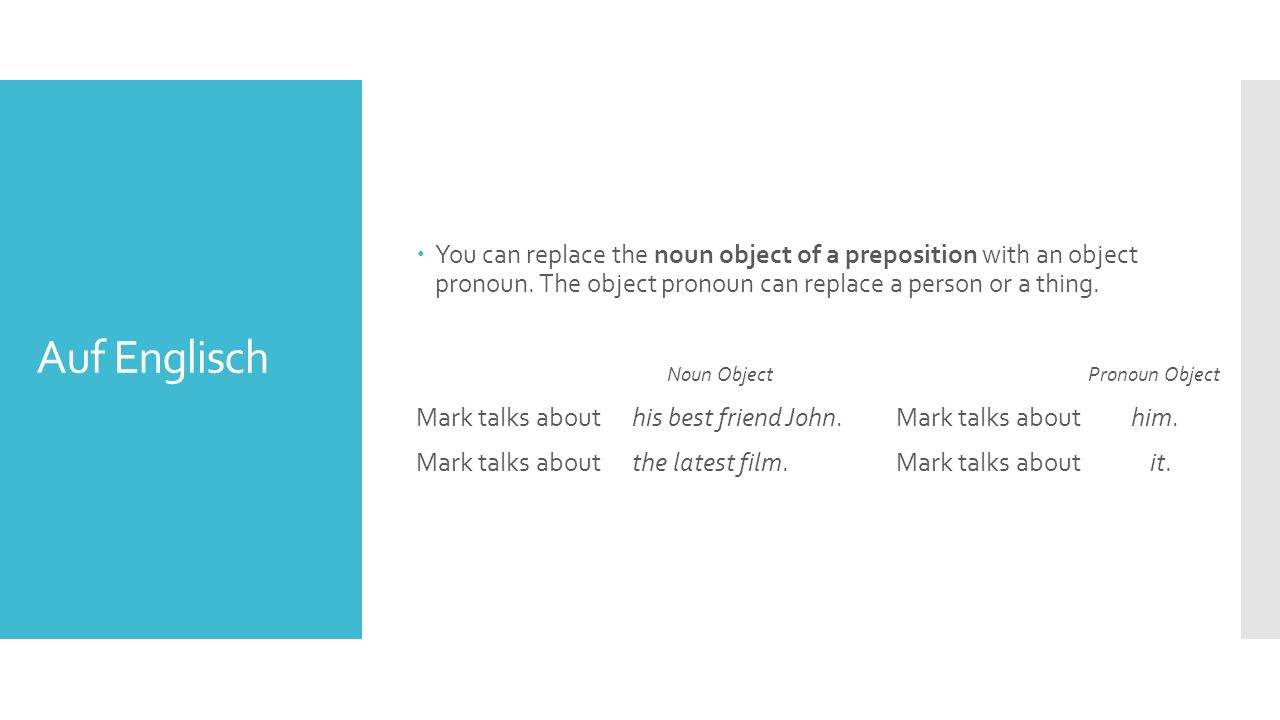 You can replace the noun object of a preposition with an object pronoun. The object pronoun can replace a person or a thing.