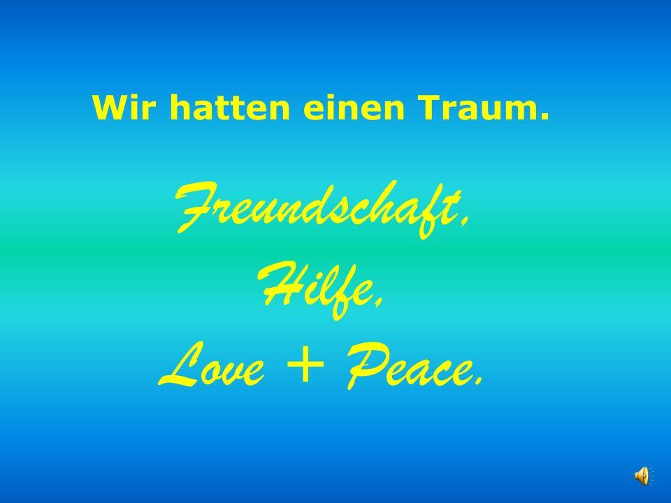 Wir hatten einen Traum. Freundschaft, Hilfe, Love + Peace.