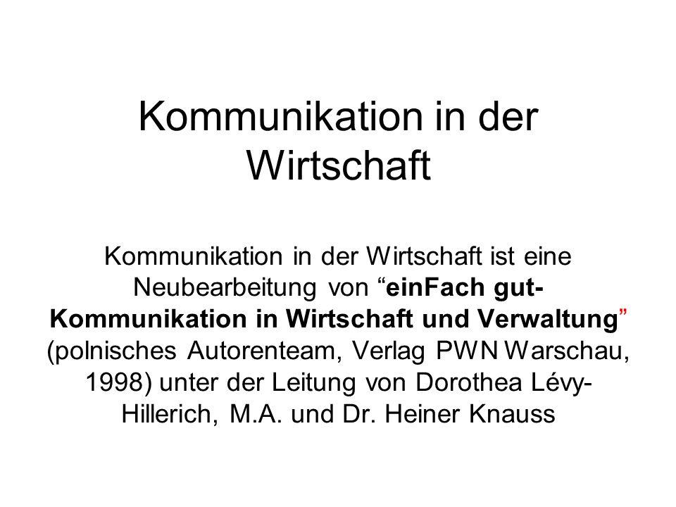 Kommunikation in der Wirtschaft Kommunikation in der Wirtschaft ist eine Neubearbeitung von einFach gut-Kommunikation in Wirtschaft und Verwaltung (polnisches Autorenteam, Verlag PWN Warschau, 1998) unter der Leitung von Dorothea Lévy-Hillerich, M.A.