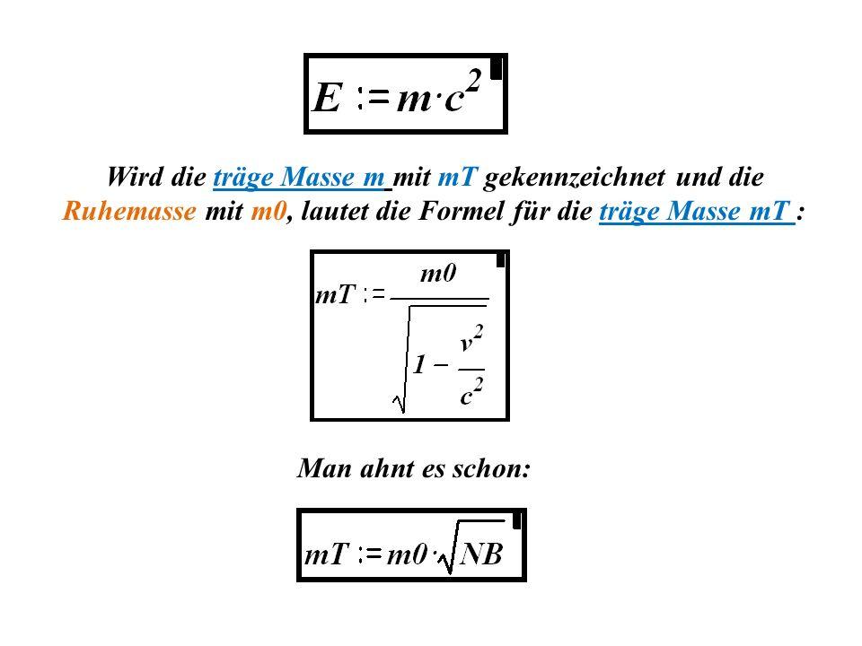Wird die träge Masse m mit mT gekennzeichnet und die Ruhemasse mit m0, lautet die Formel für die träge Masse mT :