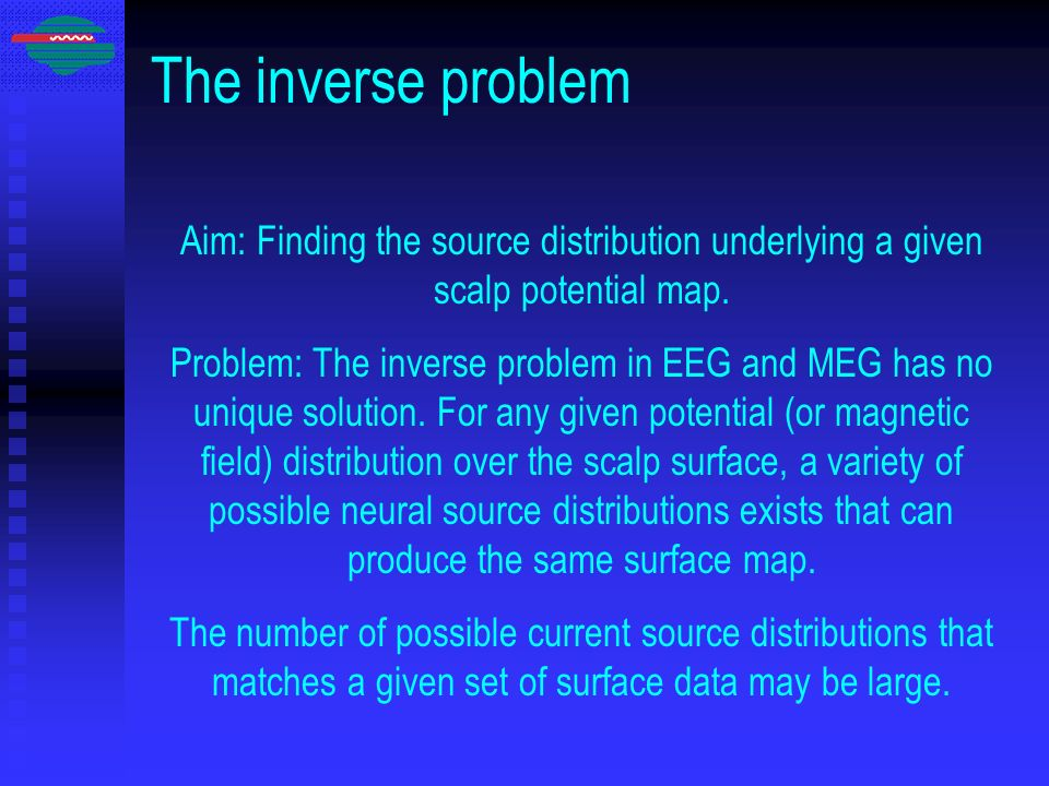 The inverse problem Aim: Finding the source distribution underlying a given scalp potential map.
