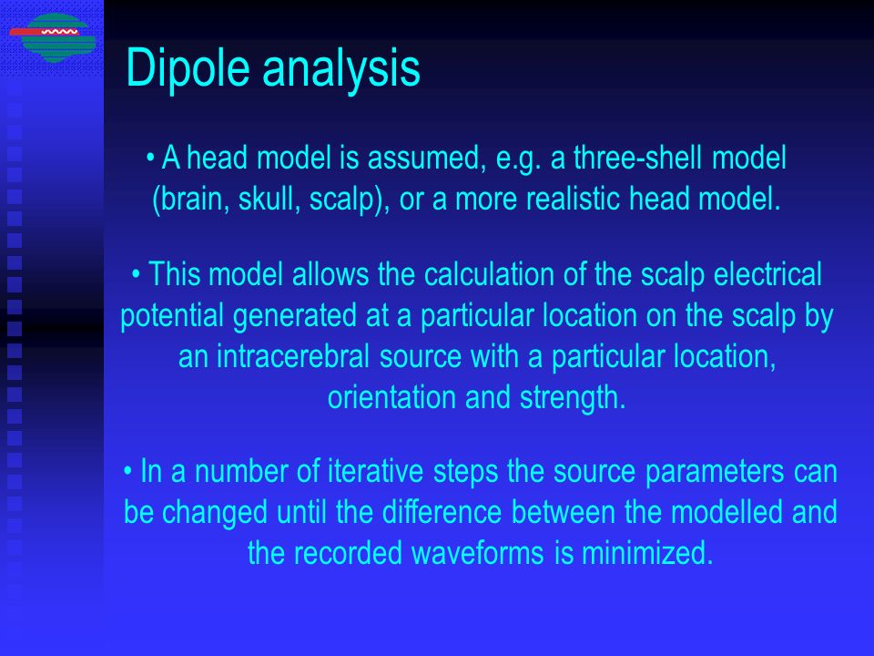 Dipole analysis A head model is assumed, e.g. a three-shell model (brain, skull, scalp), or a more realistic head model.