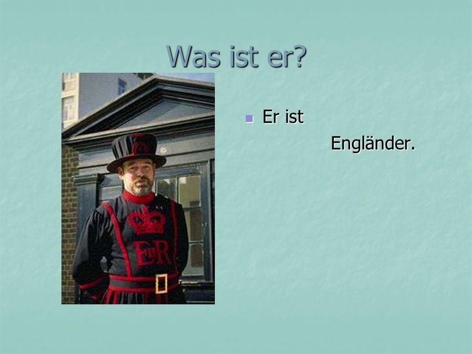 Was ist er Er ist Engländer.