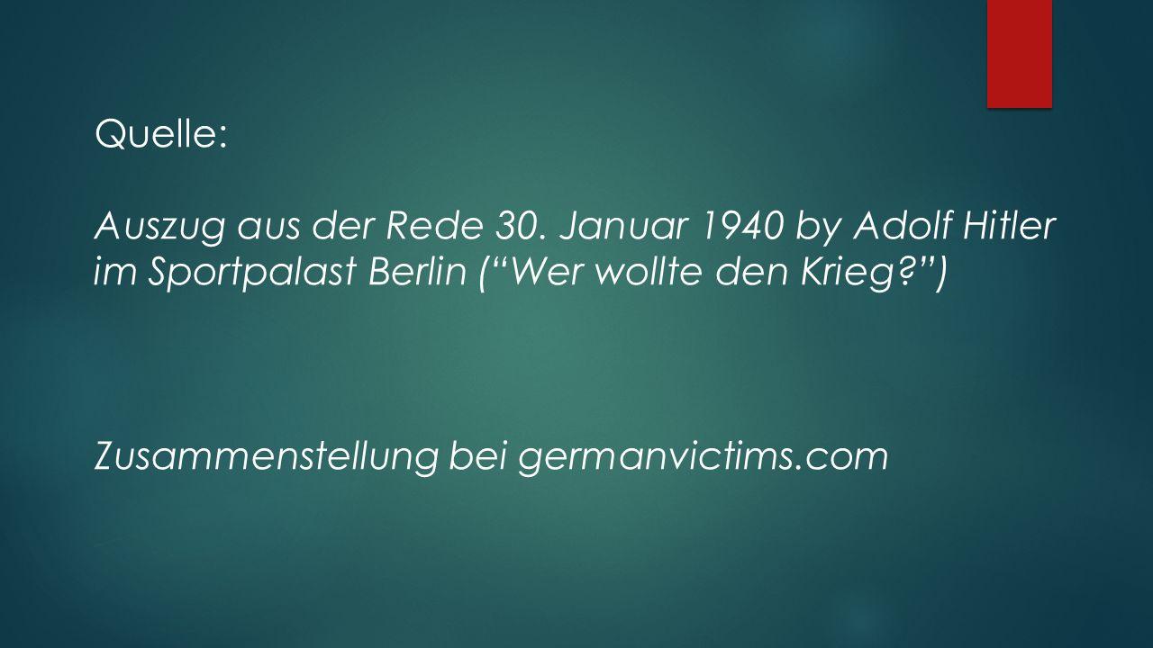 Quelle: Auszug aus der Rede 30. Januar 1940 by Adolf Hitler im Sportpalast Berlin ( Wer wollte den Krieg )