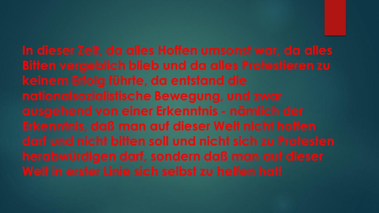 In dieser Zeit, da alles Hoffen umsonst war, da alles Bitten vergeblich blieb und da alles Protestieren zu keinem Erfolg führte, da entstand die nationalsozialistische Bewegung, und zwar ausgehend von einer Erkenntnis - nämlich der Erkenntnis, daß man auf dieser Welt nicht hoffen darf und nicht bitten soll und nicht sich zu Protesten herabwürdigen darf, sondern daß man auf dieser Welt in erster Linie sich selbst zu helfen hat!